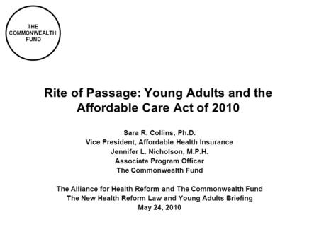 THE COMMONWEALTH FUND Rite of Passage: Young Adults and the Affordable Care Act of 2010 Sara R. Collins, Ph.D. Vice President, Affordable Health Insurance.