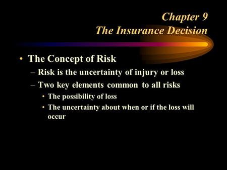 Chapter 9 The Insurance Decision The Concept of Risk –Risk is the uncertainty of injury or loss –Two key elements common to all risks The possibility of.