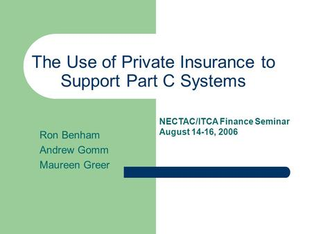 The Use of Private Insurance to Support Part C Systems Ron Benham Andrew Gomm Maureen Greer NECTAC/ITCA Finance Seminar August 14-16, 2006.