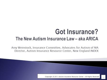 1 Copyright © 2011 Autism Insurance Resource Center – All Rights Reserved Amy Weinstock, Insurance Committee, Advocates for Autism of MA Director, Autism.