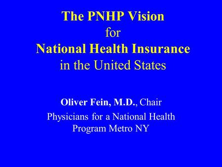 The PNHP Vision for National Health Insurance in the United States Oliver Fein, M.D., Chair Physicians for a National Health Program Metro NY.