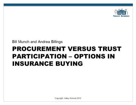 Copyright, Valley Schools 2012 PROCUREMENT VERSUS TRUST PARTICIPATION – OPTIONS IN INSURANCE BUYING Bill Munch and Andrea Billings.