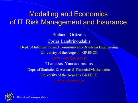 University of the Aegean, Greece Modelling and Economics of IT Risk Management and Insurance Stefanos Gritzalis Costas Lambrinoudakis Dept. of Information.