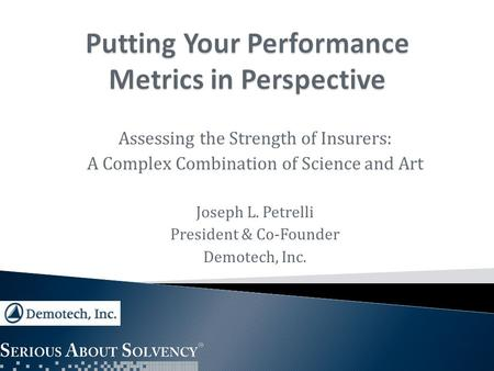 Assessing the Strength of Insurers: A Complex Combination of Science and Art Joseph L. Petrelli President & Co-Founder Demotech, Inc.