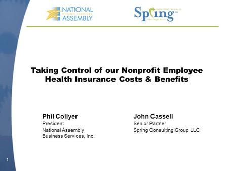 1 Taking Control of our Nonprofit Employee Health Insurance Costs & Benefits Phil CollyerJohn Cassell PresidentSenior Partner National Assembly Spring.