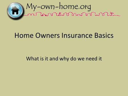 Home Owners Insurance Basics What is it and why do we need it.