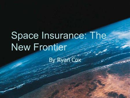 Space Insurance: The New Frontier By Ryan Cox. What is an actuary? Business professional that analyzes statistics to: 1)Manage financial risk 2)Develop.
