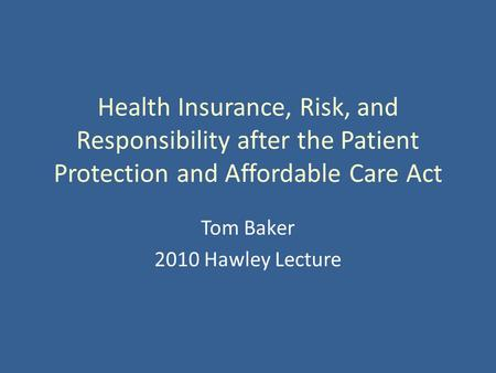 Health Insurance, Risk, and Responsibility after the Patient Protection and Affordable Care Act Tom Baker 2010 Hawley Lecture.