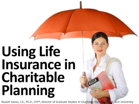Using Life Insurance in Charitable Planning Russell James, J.D., Ph.D., CFP®, Director of Graduate Studies in Charitable Planning, Texas Tech University.