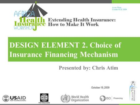 Accra, Ghana October 19-23, 200 9 Extending Health Insurance: How to Make It Work DESIGN ELEMENT 2. Choice of Insurance Financing Mechanism October 19,