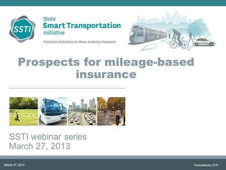 Prospects for mileage-based insurance SSTI webinar series March 27, 2013 Presented by SSTI March 27, 2013.
