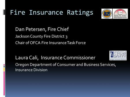 Fire Insurance Ratings Dan Petersen, Fire Chief Jackson County Fire District 3 Chair of OFCA Fire Insurance Task Force Laura Cali, Insurance Commissioner.