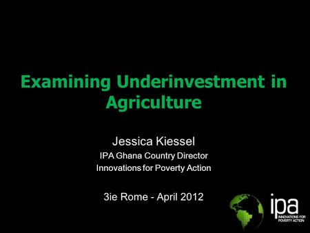 Examining Underinvestment in Agriculture Jessica Kiessel IPA Ghana Country Director Innovations for Poverty Action 3ie Rome - April 2012.