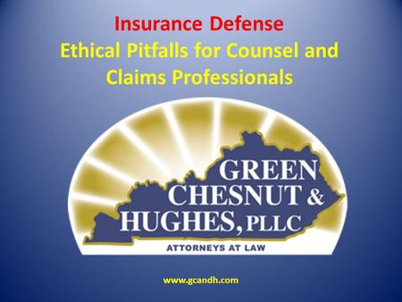 Insurance Defense Ethical Pitfalls for Counsel and Claims Professionals www.gcandh.com.