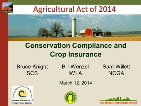 Agricultural Act of 2014 Conservation Compliance and Crop Insurance March 12, 2014 Bruce Knight SCS Bill Wenzel IWLA Sam Willett NCGA.