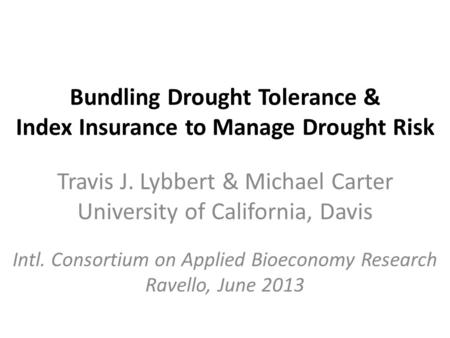 Bundling Drought Tolerance & Index Insurance to Manage Drought Risk Travis J. Lybbert & Michael Carter University of California, Davis Intl. Consortium.