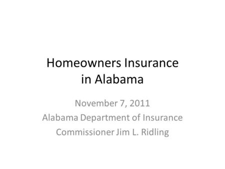 Homeowners Insurance in Alabama November 7, 2011 Alabama Department of Insurance Commissioner Jim L. Ridling.