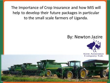 The Importance of Crop Insurance and how MIS will help to develop their future packages in particular to the small scale farmers of Uganda. By: Newton.