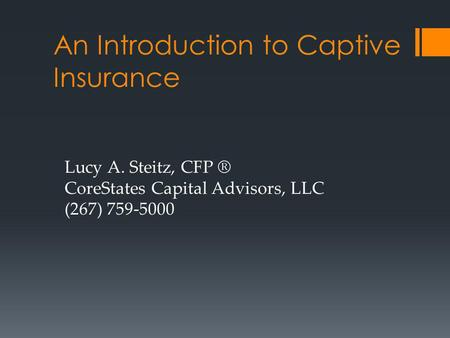 An Introduction to Captive Insurance Lucy A. Steitz, CFP ® CoreStates Capital Advisors, LLC (267) 759-5000.