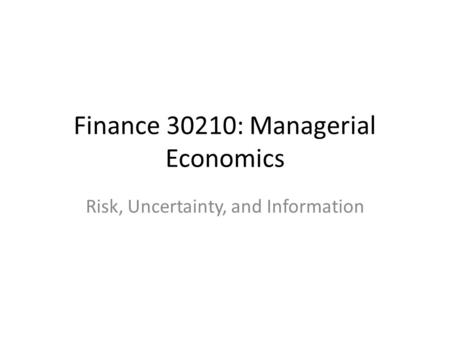 Finance 30210: Managerial Economics Risk, Uncertainty, and Information.