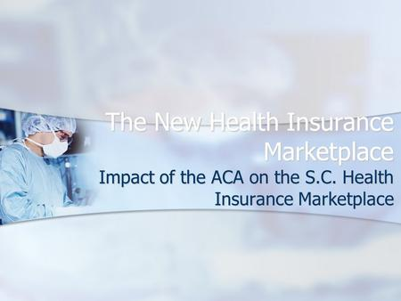 The New Health Insurance Marketplace Impact of the ACA on the S.C. Health Insurance Marketplace.