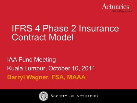IFRS 4 Phase 2 Insurance Contract Model IAA Fund Meeting Kuala Lumpur, October 10, 2011 Darryl Wagner, FSA, MAAA.