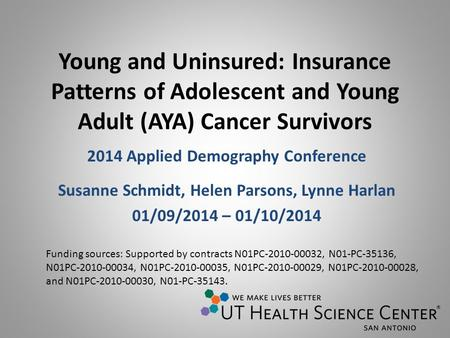 Young and Uninsured: Insurance Patterns of Adolescent and Young Adult (AYA) Cancer Survivors 2014 Applied Demography Conference Susanne Schmidt, Helen.