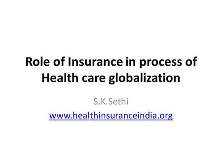 Role of Insurance in process of Health care globalization S.K.Sethi www.healthinsuranceindia.org.
