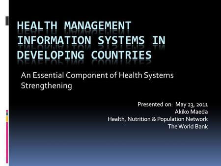 An Essential Component of Health Systems Strengthening Presented on: May 23, 2011 Akiko Maeda Health, Nutrition & Population Network The World Bank.