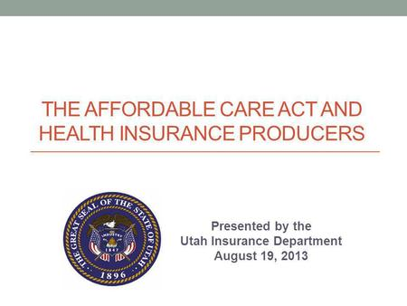 THE AFFORDABLE CARE ACT AND HEALTH INSURANCE PRODUCERS Presented by the Utah Insurance Department August 19, 2013.