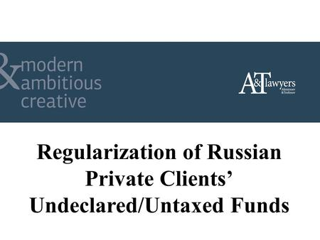 Regularization of Russian Private Clients Undeclared/Untaxed Funds.