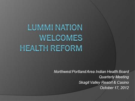 Northwest Portland Area Indian Health Board Quarterly Meeting Skagit Valley Resort & Casino October 17, 2012.