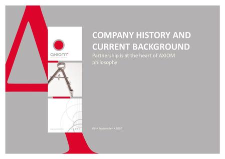 COMPANY HISTORY AND CURRENT BACKGROUND Partnership is at the heart of AXIOM philosophy 06 September 2010.