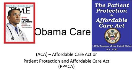 Obama Care (ACA) – Affordable Care Act or Patient Protection and Affordable Care Act (PPACA)