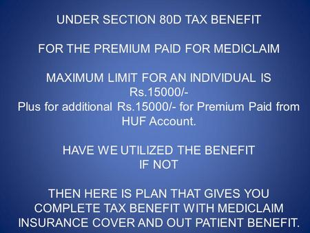 UNDER SECTION 80D TAX BENEFIT FOR THE PREMIUM PAID FOR MEDICLAIM MAXIMUM LIMIT FOR AN INDIVIDUAL IS Rs.15000/- Plus for additional Rs.15000/- for Premium.