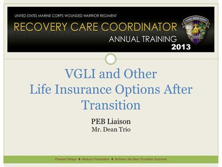 Prevent Delays Reduce Frustration Achieve the Best Possible Outcome 2013 VGLI and Other Life Insurance Options After Transition PEB Liaison Mr. Dean Trio.