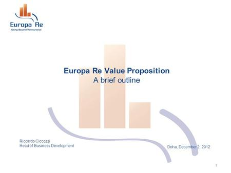 Doha, December 2, 2012 Europa Re Value Proposition A brief outline 1 Riccardo Ciccozzi Head of Business Development.