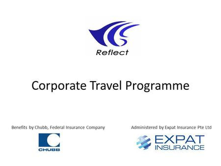 Corporate Travel Programme Benefits by Chubb, Federal Insurance CompanyAdministered by Expat Insurance Pte Ltd.