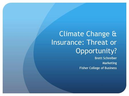 Climate Change & Insurance: Threat or Opportunity? Brett Schreiber Marketing Fisher College of Business.