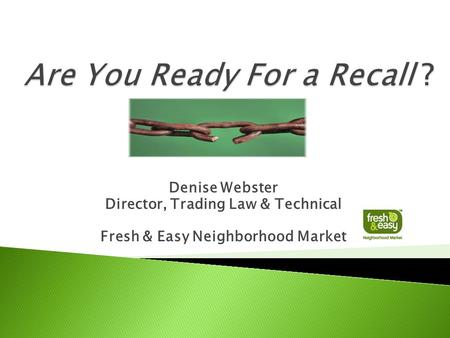 Denise Webster Director, Trading Law & Technical Fresh & Easy Neighborhood Market.