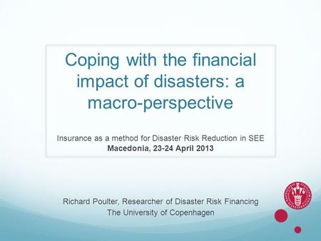 Coping with the financial impact of disasters: a macro-perspective Insurance as a method for Disaster Risk Reduction in SEE Macedonia, 23-24 April 2013.