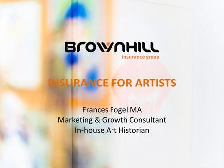 INSURANCE FOR ARTISTS Frances Fogel MA Marketing & Growth Consultant In-house Art Historian.