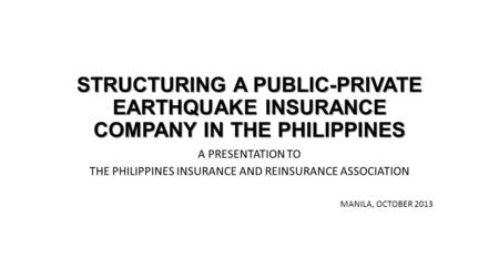 STRUCTURING A PUBLIC-PRIVATE EARTHQUAKE INSURANCE COMPANY IN THE PHILIPPINES A PRESENTATION TO THE PHILIPPINES INSURANCE AND REINSURANCE ASSOCIATION MANILA,