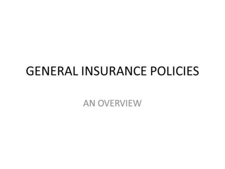 GENERAL INSURANCE POLICIES AN OVERVIEW. INTRODUCTION General insurance has been taken up by General insurance Corporation of India through its five subsidiaries.