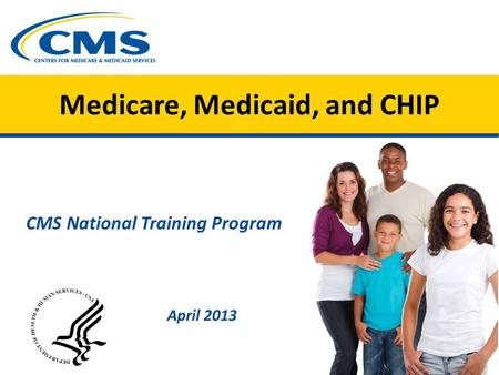 Medicare, Medicaid, and CHIP April 2013 CMS National Training Program.