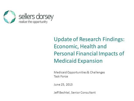 Medicaid Opportunities & Challenges Task Force June 25, 2013 Jeff Bechtel, Senior Consultant Update of Research Findings: Economic, Health and Personal.