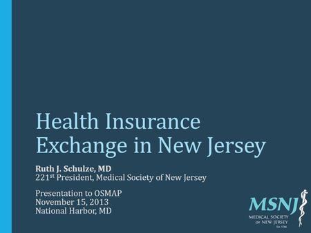 Health Insurance Exchange in New Jersey Ruth J. Schulze, MD 221 st President, Medical Society of New Jersey Presentation to OSMAP November 15, 2013 National.
