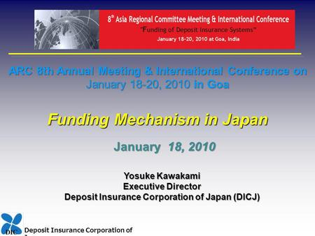 Deposit Insurance Corporation of Japan ARC 8th Annual Meeting & International Conference on January 18-20, 2010 in Goa Funding Mechanism in Japan Yosuke.