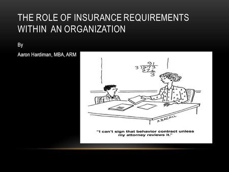 THE ROLE OF INSURANCE REQUIREMENTS WITHIN AN ORGANIZATION By Aaron Hardiman, MBA, ARM.