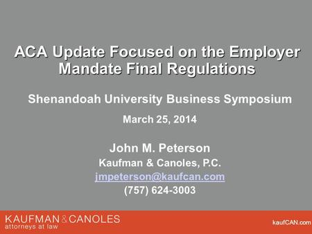 KaufCAN.com ACA Update Focused on the Employer Mandate Final Regulations Shenandoah University Business Symposium March 25, 2014 John M. Peterson Kaufman.